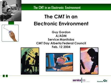 The CMT in an Electronic Environment The CMT in an Electronic Environment Guy Gordon A/ADM Service Manitoba CMT Day Alberta Federal Council Feb. 12 2004.