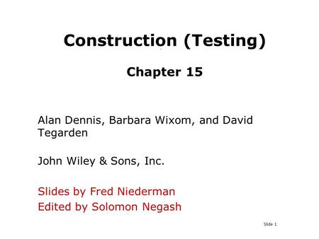 Slide 1 Construction (Testing) Chapter 15 Alan Dennis, Barbara Wixom, and David Tegarden John Wiley & Sons, Inc. Slides by Fred Niederman Edited by Solomon.