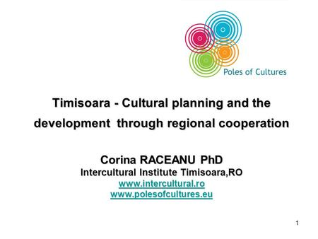 1 Timisoara - Cultural planning and the development through regional cooperation Corina RACEANU PhD Intercultural Institute Timisoara,RO www.intercultural.ro.
