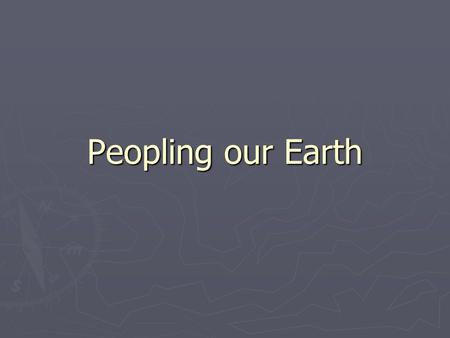 Peopling our Earth. Human Societies ► Hunter Gatherers ► Agricultural ► Industrial ► Post Industrial.