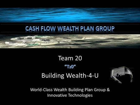 "Team 20 ""T 2 0"" Building Wealth-4-U World-Class Wealth Building Plan Group & Innovative Technologies."