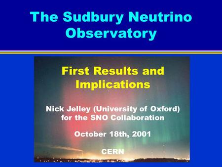 The Sudbury Neutrino Observatory First Results and Implications Nick Jelley (University of Oxford) for the SNO Collaboration October 18th, 2001 CERN.