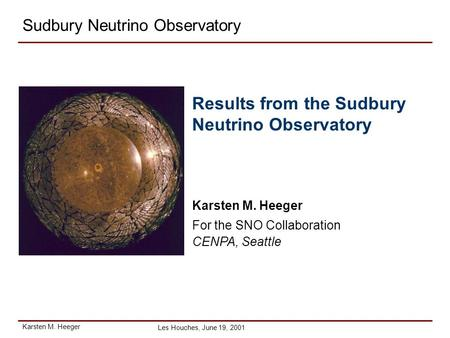 Karsten M. Heeger Les Houches, June 19, 2001 Sudbury Neutrino Observatory Results from the Sudbury Neutrino Observatory Karsten M. Heeger For the SNO Collaboration.