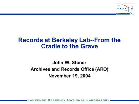 Records at Berkeley Lab--From the Cradle to the Grave John W. Stoner Archives and Records Office (ARO) November 19, 2004.