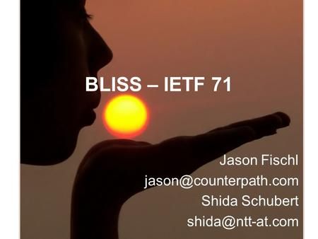 BLISS – IETF 71 Jason Fischl Shida Schubert