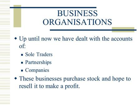BUSINESS ORGANISATIONS  Up until now we have dealt with the accounts of: Sole Traders Partnerships Companies  These businesses purchase stock and hope.