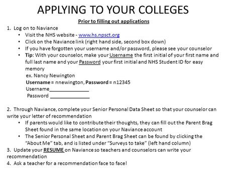 APPLYING TO YOUR COLLEGES Prior to filling out applications 1. Log on to Naviance Visit the NHS website - www.hs.npsct.orgwww.hs.npsct.org Click on the.
