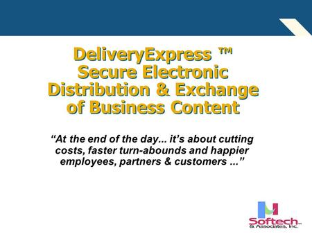 "DeliveryExpress ™ Secure Electronic Distribution & Exchange of Business Content ""At the end of the day... it's about cutting costs, faster turn-abounds."