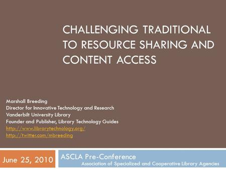 CHALLENGING TRADITIONAL TO RESOURCE SHARING AND CONTENT ACCESS ASCLA Pre-Conference Association of Specialized and Cooperative Library Agencies June 25,