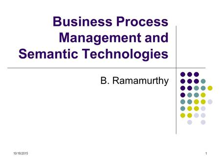 10/18/20151 Business Process Management and Semantic Technologies B. Ramamurthy.