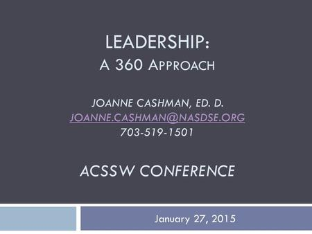 LEADERSHIP: A 360 A PPROACH JOANNE CASHMAN, ED. D. 703-519-1501 ACSSW CONFERENCE January 27, 2015.