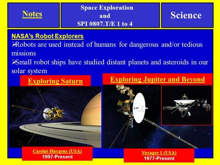 NASA's Robot Explorers  Robots are used instead of humans for dangerous and/or tedious missions  Small robot ships have studied distant planets and asteroids.