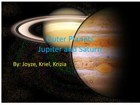 Outer Planets Jupiter and Saturn By: Joyze, Kriel, Krizia.