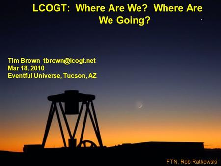 LCOGT: Where Are We? Where Are We Going? Tim Brown Mar 18, 2010 Eventful Universe, Tucson, AZ FTN, Rob Ratkowski.