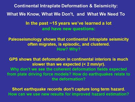 In the past ~15 years we've learned a lot and have new questions: Paleoseismology shows that continental intraplate seismicity often migrates, is episodic,