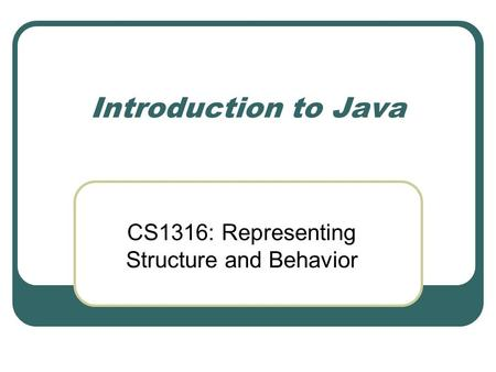 Introduction to Java CS1316: Representing Structure and Behavior.