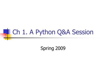 Ch 1. A Python Q&A Session Spring 2009. Why do people use Python? Software quality Developer productivity Program portability Support libraries Component.