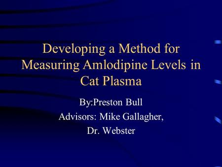 Developing a Method for Measuring Amlodipine Levels in Cat Plasma By:Preston Bull Advisors: Mike Gallagher, Dr. Webster.