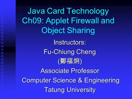 Java Card Technology Ch09: Applet Firewall and Object Sharing Instructors: Fu-Chiung Cheng ( 鄭福炯 ) Associate Professor Computer Science & Engineering Computer.