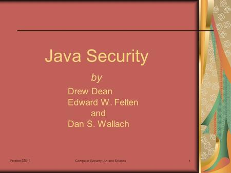 Version 02U-1 Computer Security: Art and Science1 Java Security by Drew Dean Edward W. Felten and Dan S. Wallach.