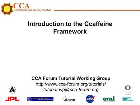 CCA Common Component Architecture CCA Forum Tutorial Working Group  Introduction to the Ccaffeine.