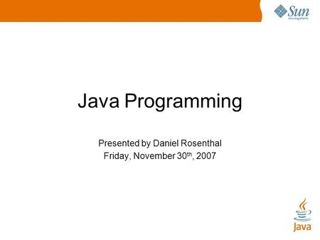 Java Programming Presented by Daniel Rosenthal Friday, November 30 th, 2007.