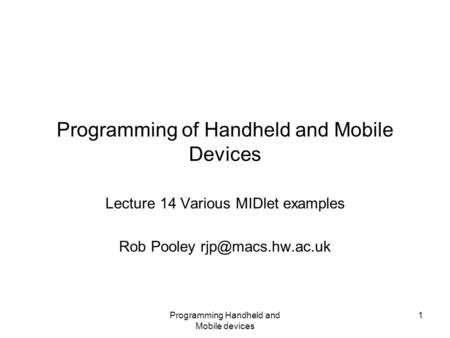 Programming Handheld and Mobile devices 1 Programming of Handheld and Mobile Devices Lecture 14 Various MIDlet examples Rob Pooley