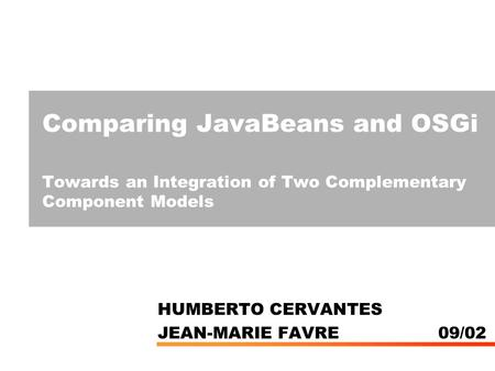 Comparing JavaBeans and OSGi Towards an Integration of Two Complementary Component Models HUMBERTO CERVANTES JEAN-MARIE FAVRE 09/02.