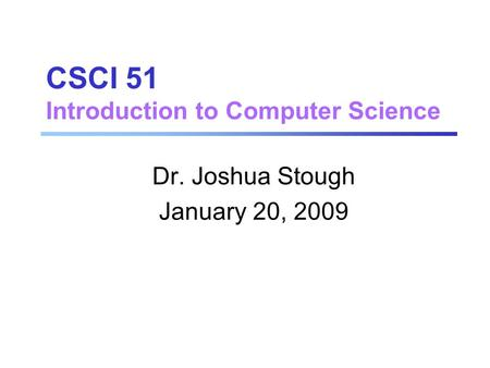 CSCI 51 Introduction to Computer Science Dr. Joshua Stough January 20, 2009.
