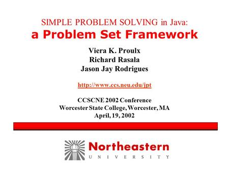SIMPLE PROBLEM SOLVING in Java: a Problem Set Framework Viera K. Proulx Richard Rasala Jason Jay Rodrigues  CCSCNE 2002 Conference.