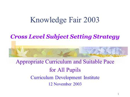 1 Knowledge Fair 2003 Cross Level Subject Setting Strategy Appropriate Curriculum and Suitable Pace for All Pupils Curriculum Development Institute 12.