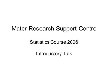 Mater Research Support Centre Statistics Course 2006 Introductory Talk.