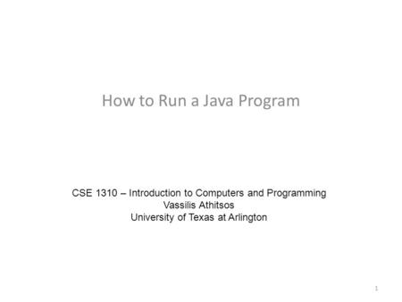 How to Run a Java Program CSE 1310 – Introduction to Computers and Programming Vassilis Athitsos University of Texas at Arlington 1.