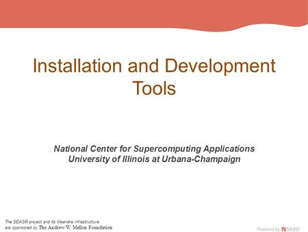 Installation and Development Tools National Center for Supercomputing Applications University of Illinois at Urbana-Champaign The SEASR project and its.