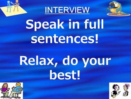 INTERVIEW Speak in full sentences! Relax, do your best!