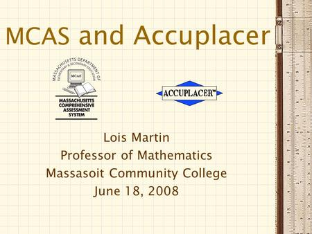 MCAS and Accuplacer Lois Martin Professor of Mathematics Massasoit Community College June 18, 2008.