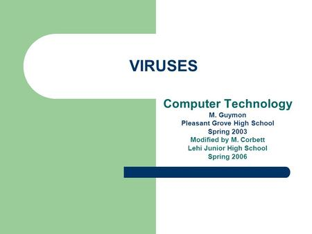 VIRUSES Computer Technology M. Guymon Pleasant Grove High School Spring 2003 Modified by M. Corbett Lehi Junior High School Spring 2006.