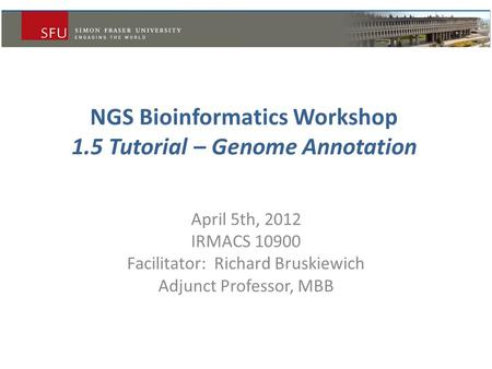 NGS Bioinformatics Workshop 1.5 Tutorial – Genome Annotation April 5th, 2012 IRMACS 10900 Facilitator: Richard Bruskiewich Adjunct Professor, MBB.