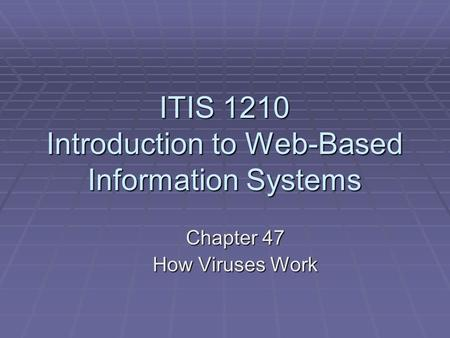 ITIS 1210 Introduction to Web-Based Information Systems Chapter 47 How Viruses Work.