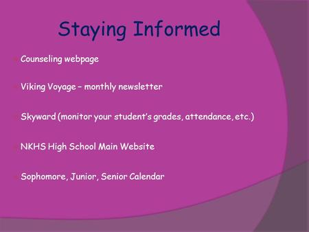 Staying Informed  Counseling webpage  Viking Voyage – monthly newsletter  Skyward (monitor your student's grades, attendance, etc.)  NKHS High School.