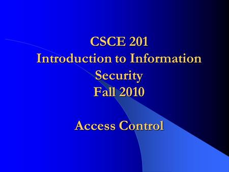 CSCE 201 Introduction to Information Security Fall 2010 Access Control.