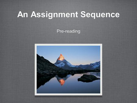 An Assignment Sequence Pre-reading. Building and Accessing Prior Knowledge Pre-reading Getting Ready to Read Introducing Key Concepts Surveying the Text.