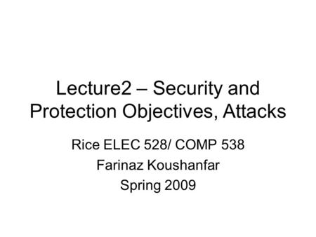 Lecture2 – Security and Protection Objectives, Attacks Rice ELEC 528/ COMP 538 Farinaz Koushanfar Spring 2009.