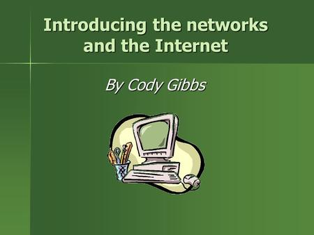 Introducing the networks and the Internet By Cody Gibbs.
