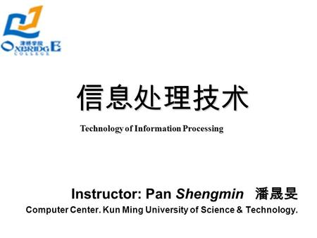 信息处理技术 Technology of Information Processing 潘晟旻 Instructor: Pan Shengmin 潘晟旻 Computer Center. Kun Ming University of Science & Technology.