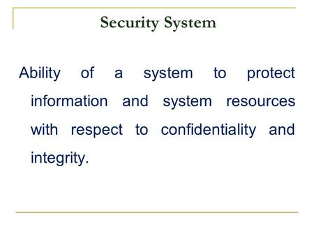Security System Ability of a system to protect information and system resources with respect to confidentiality and integrity.