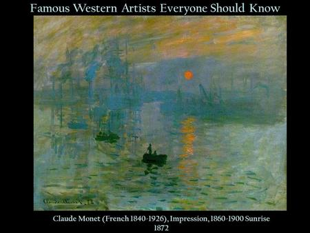 Famous Western Artists Everyone Should Know Claude Monet (French 1840-1926), Impression, 1860-1900 Sunrise 1872.