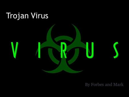 Trojan Virus By Forbes and Mark. What is a Trojan virus Trojans are malicious programs that perform actions that have not been authorised by the user.