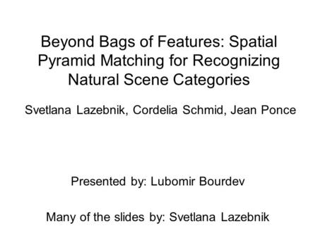 Beyond Bags of Features: Spatial Pyramid Matching for Recognizing Natural Scene Categories Svetlana Lazebnik, Cordelia Schmid, Jean Ponce Presented by: