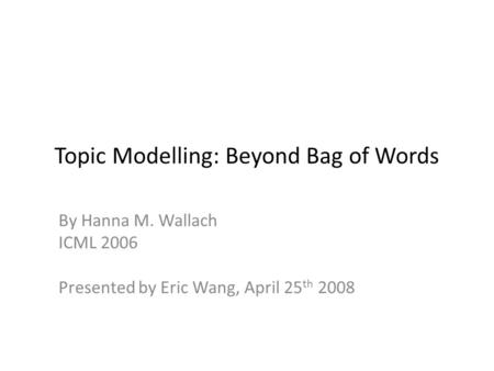 Topic Modelling: Beyond Bag of Words By Hanna M. Wallach ICML 2006 Presented by Eric Wang, April 25 th 2008.